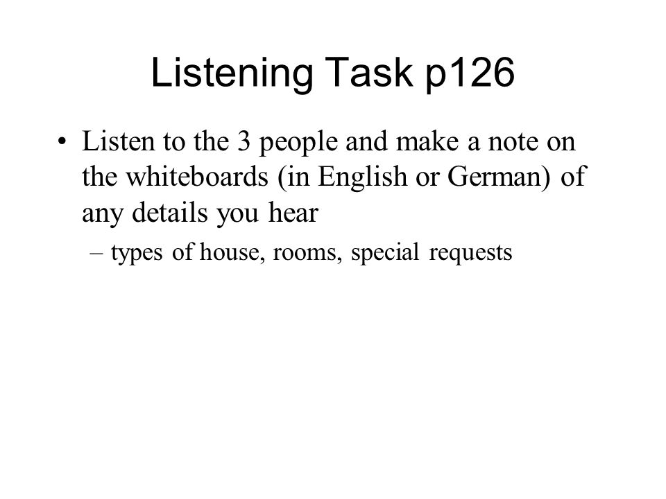 Listening Task p126 Listen to the 3 people and make a note on the whiteboards (in English or German) of any details you hear –types of house, rooms, special requests