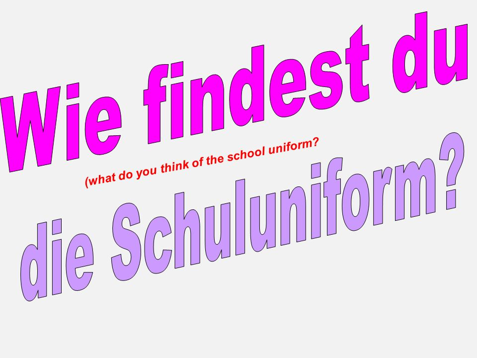 Combining an opinion with giving a reason: Ich finde die Schuluniform doof.