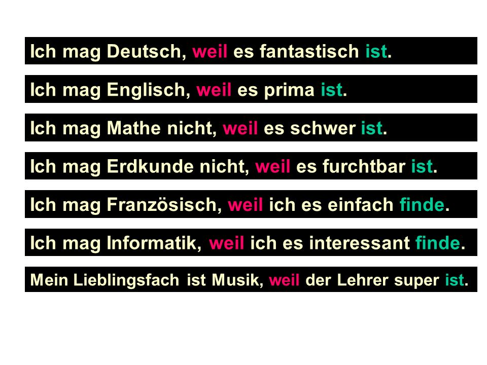 Ich mag Deutsch, weil es fantastisch ist. Ich mag Englisch, weil es prima ist. Ich mag Mathe nicht, weil es schwer ist. Ich mag Erdkunde nicht, weil e