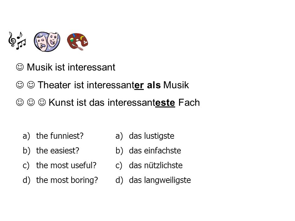 Musik ist interessant Theater ist interessanter als Musik Kunst ist das interessanteste Fach a) the funniest? b) the easiest? c) the most useful? d) t