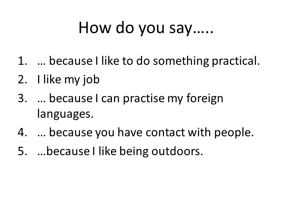 How do you say…..1.… because I like to do something practical.