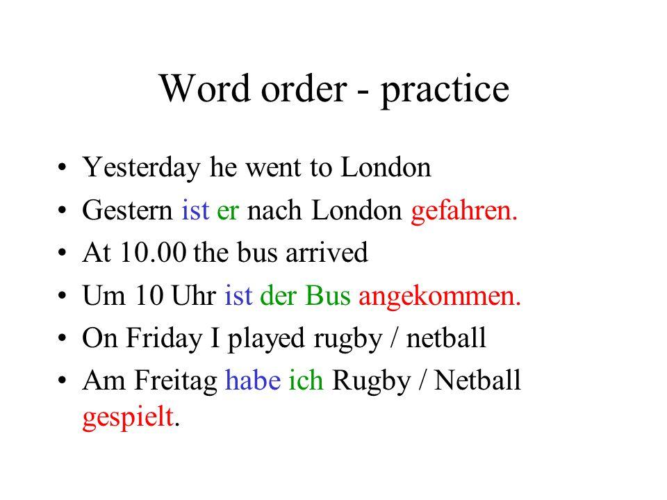 Word order – Practice 1 Ich bin zu Hause geblieben. (Gestern) Gestern bin ich zu Hause geblieben. Er hat Fussball gespielt. (Am Wochenende) Am Wochene