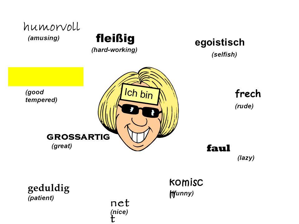 egoistisch (selfish) frech (rude) faul (lazy) komisc h (funny) net t (nice) Ich bin geduldig (patient) grossartig (great) (good tempered) humorvoll (a