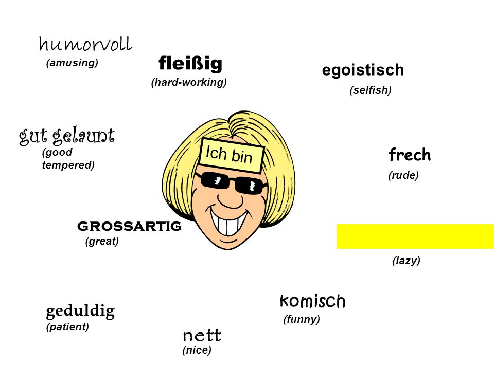 egoistisch (selfish) frech (rude) (lazy) komisch (funny) nett (nice) Ich bin geduldig (patient) grossartig (great) gut gelaunt (good tempered) humorvo