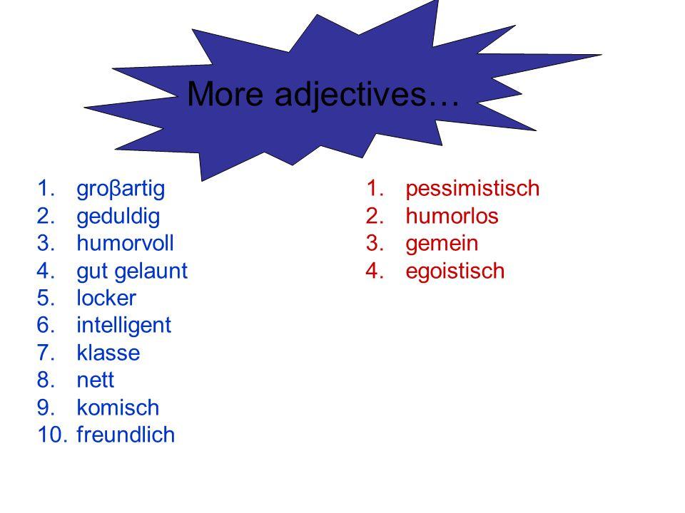 More adjectives… 1.groβartig 2.geduldig 3.humorvoll 4.gut gelaunt 5.locker 6.intelligent 7.klasse 8.nett 9.komisch 10.freundlich 1.pessimistisch 2.hum