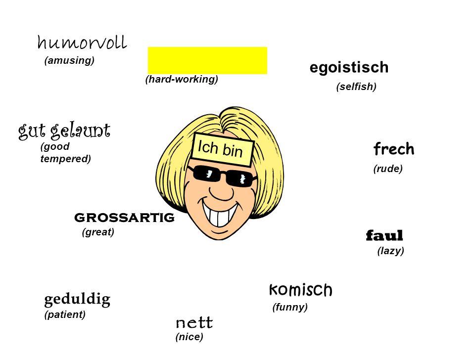 More adjectives… 1.groβartig 2.geduldig 3.humorvoll 4.gut gelaunt 5.locker 6.intelligent 7.klasse 8.nett 9.komisch 10.freundlich 1.pessimistisch 2.humorlos 3.gemein 4.egoistisch