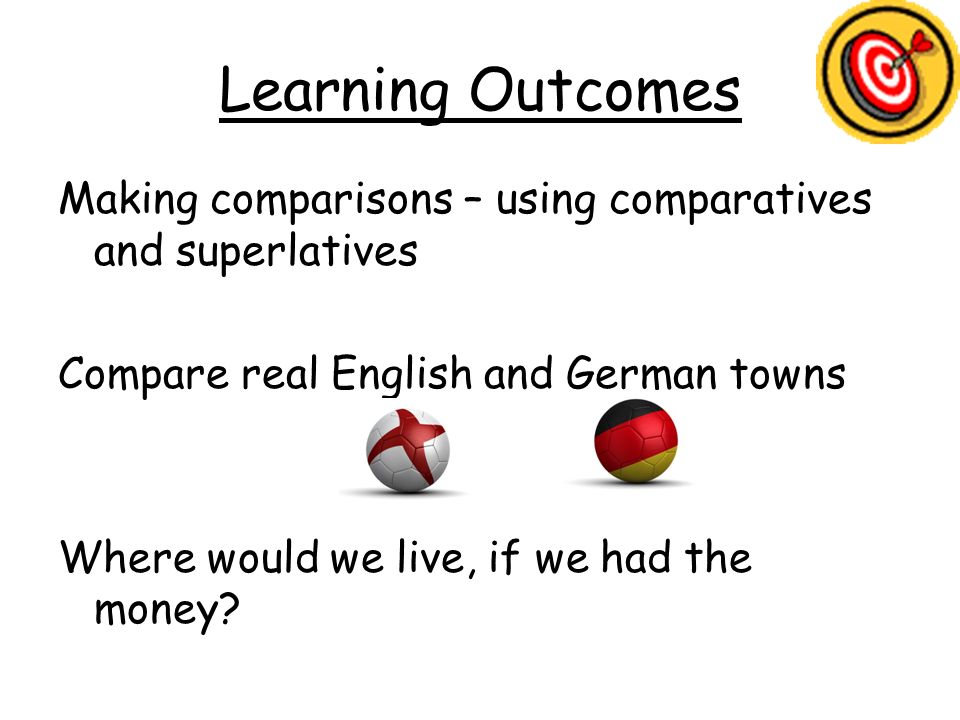 Learning Outcomes Making comparisons – using comparatives and superlatives Compare real English and German towns Where would we live, if we had the mo