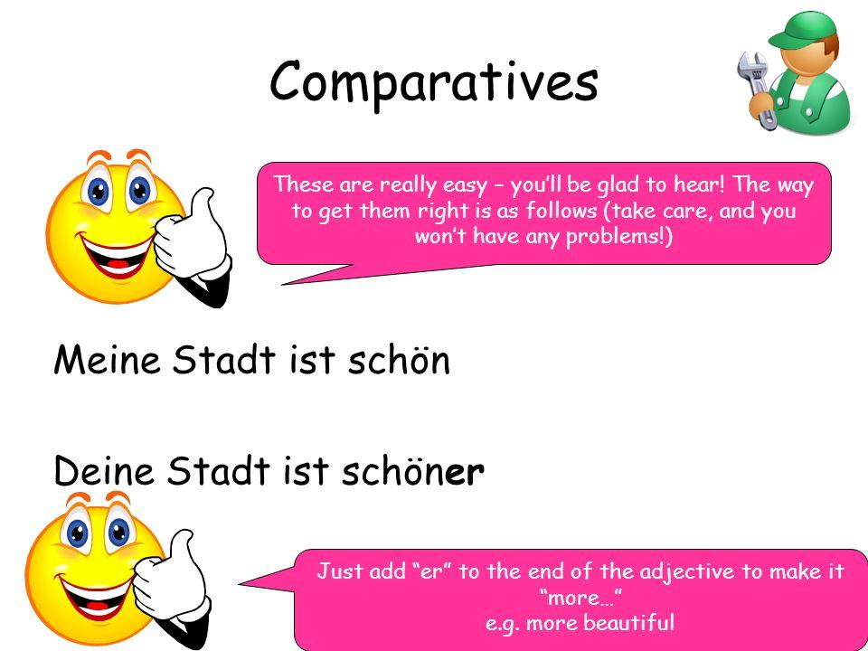 Comparatives Meine Stadt ist schön Deine Stadt ist schöner These are really easy – youll be glad to hear.