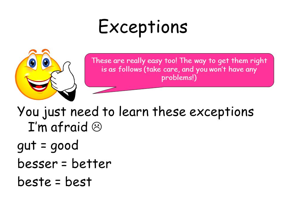 Exceptions You just need to learn these exceptions Im afraid gut = good besser = better beste = best These are really easy too! The way to get them ri