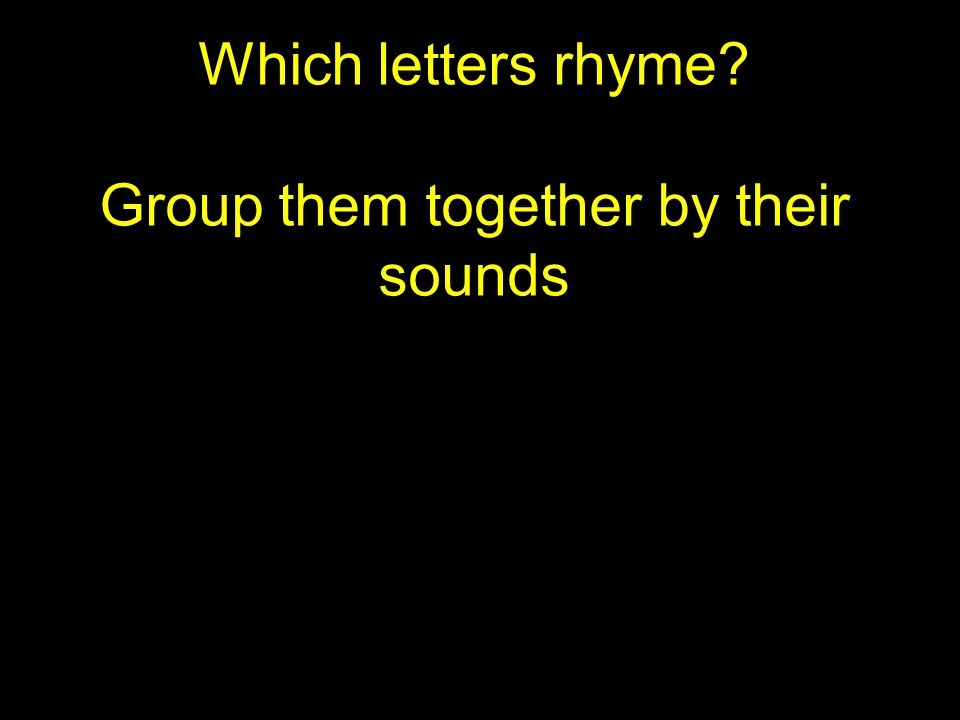 Which letters rhyme? Group them together by their sounds