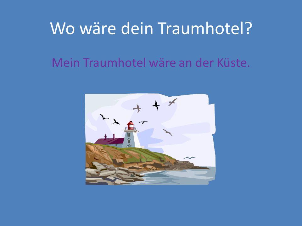 Wo wäre dein Traumhotel? Mein Traumhotel wäre an der Küste.