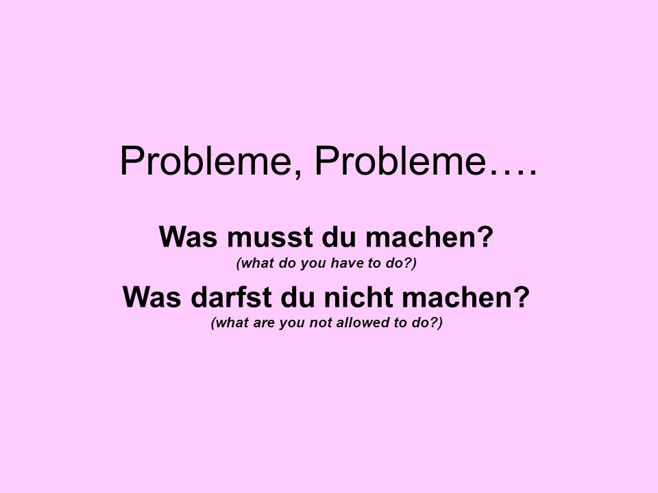 Probleme, Probleme…. Was musst du machen? (what do you have to do?) Was darfst du nicht machen? (what are you not allowed to do?)