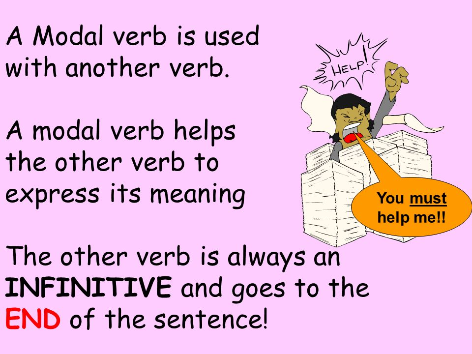 A Modal verb is used with another verb. A modal verb helps the other verb to express its meaning The other verb is always an INFINITIVE and goes to th
