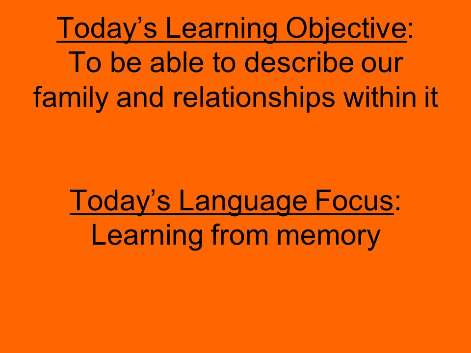 Todays Learning Objective: To be able to describe our family and relationships within it Todays Language Focus: Learning from memory