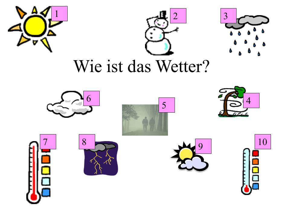 Wie ist das Wetter? 1 10 9 87 6 5 4 32
