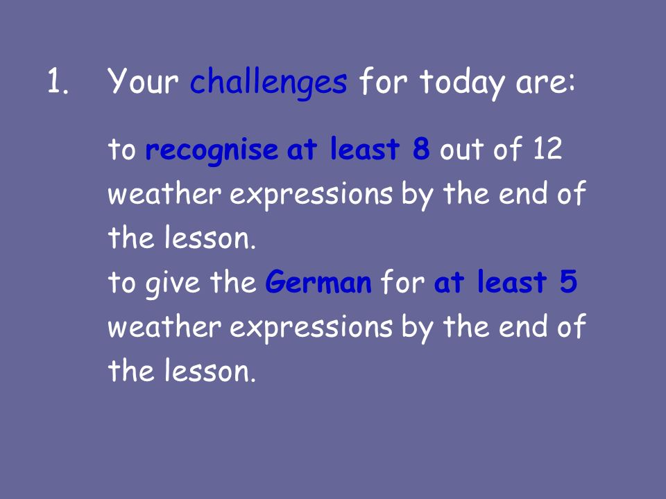 1.Your challenges for today are: to recognise at least 8 out of 12 weather expressions by the end of the lesson.