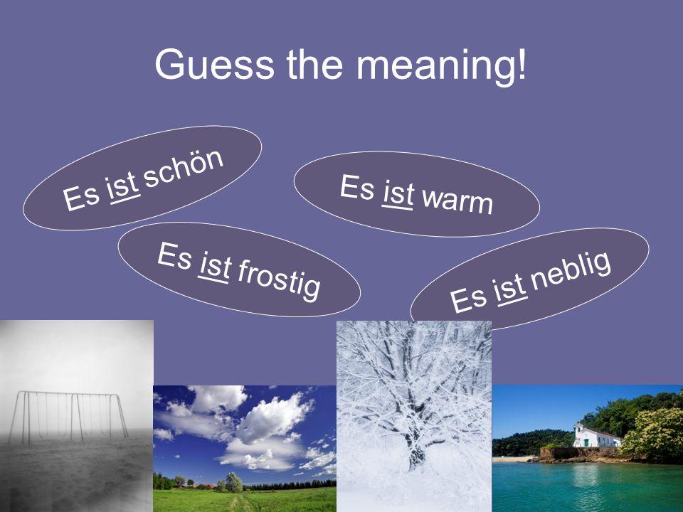 Guess the meaning! Es ist schön Es ist warm Es ist neblig Es ist frostig