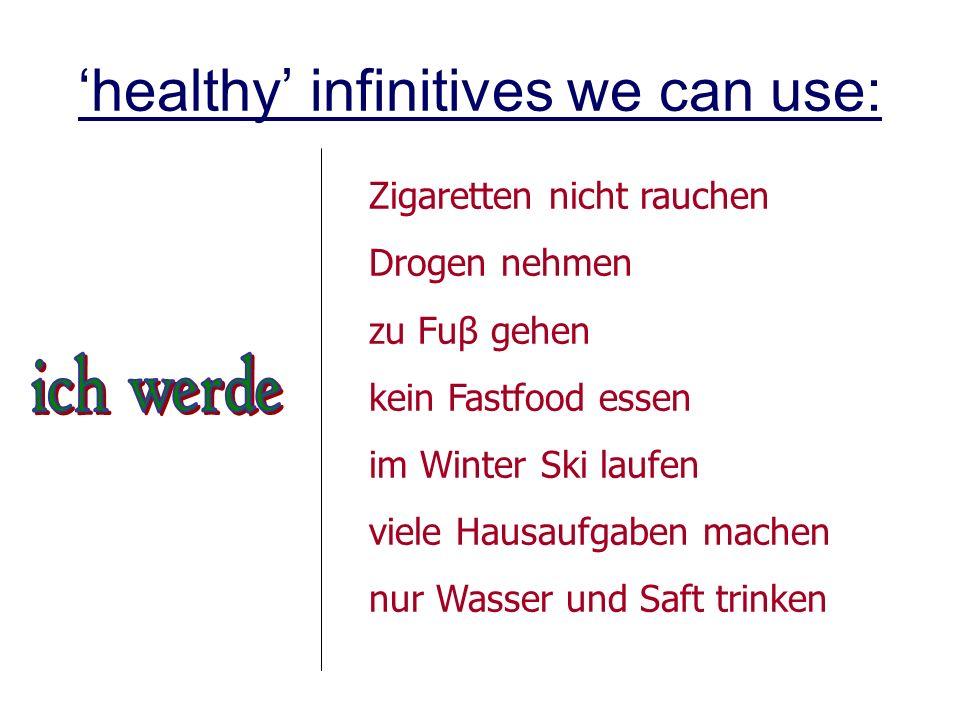 healthy infinitives we can use: Zigaretten nicht rauchen Drogen nehmen zu Fuβ gehen kein Fastfood essen im Winter Ski laufen viele Hausaufgaben machen nur Wasser und Saft trinken