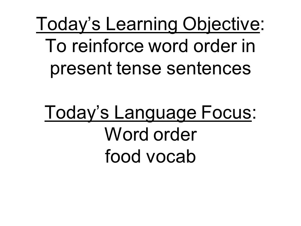 Todays Learning Objective: To reinforce word order in present tense sentences Todays Language Focus: Word order food vocab