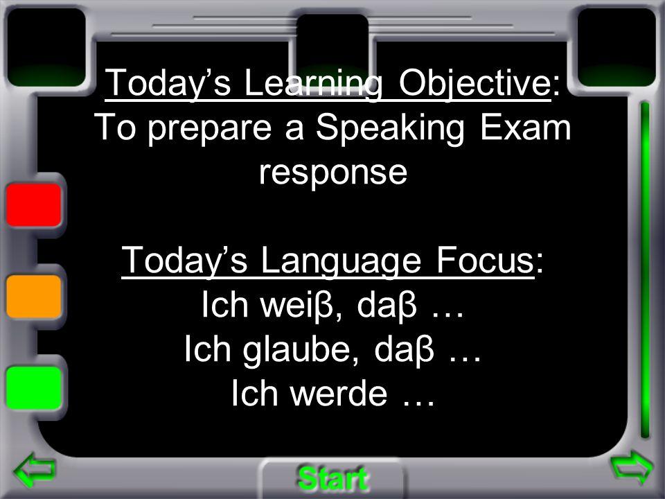 Todays Learning Objective: To prepare a Speaking Exam response Todays Language Focus: Ich weiβ, daβ … Ich glaube, daβ … Ich werde …