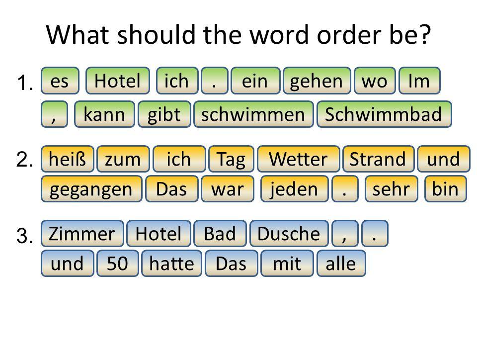 What should the word order be? Im 1. 2. 3. Hotel gibt esein Schwimmbad, woich schwimmen gehen kann. Das Wetter warsehr heißundich binjeden TagzumStran