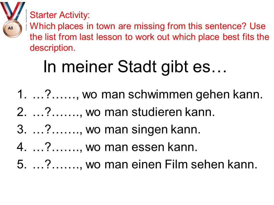 In meiner Stadt gibt es… 1.…?……, wo man schwimmen gehen kann. 2.…?……., wo man studieren kann. 3.…?……., wo man singen kann. 4.…?……., wo man essen kann.