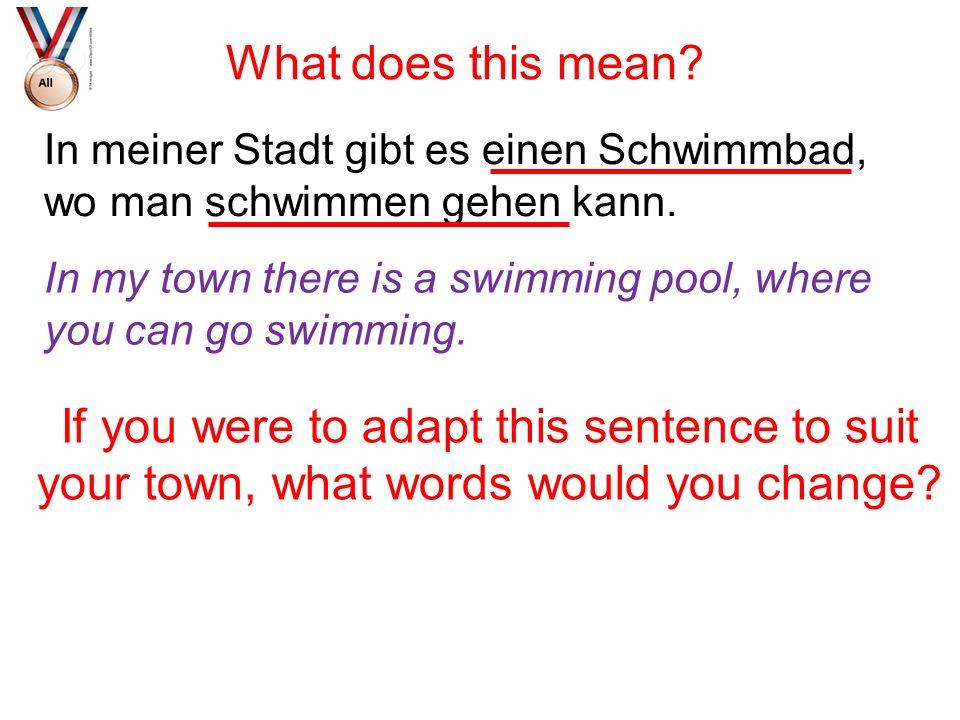 In meiner Stadt gibt es einen Schwimmbad, wo man schwimmen gehen kann. What does this mean? If you were to adapt this sentence to suit your town, what
