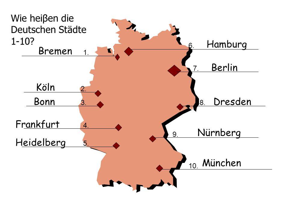 Wie heiβen die Deutschen Städte 1-10? 1. 2. 3. 4. 5. 6. 7. 8. 9. 10. Bremen Köln Bonn Frankfurt Heidelberg Hamburg Berlin Dresden Nürnberg München