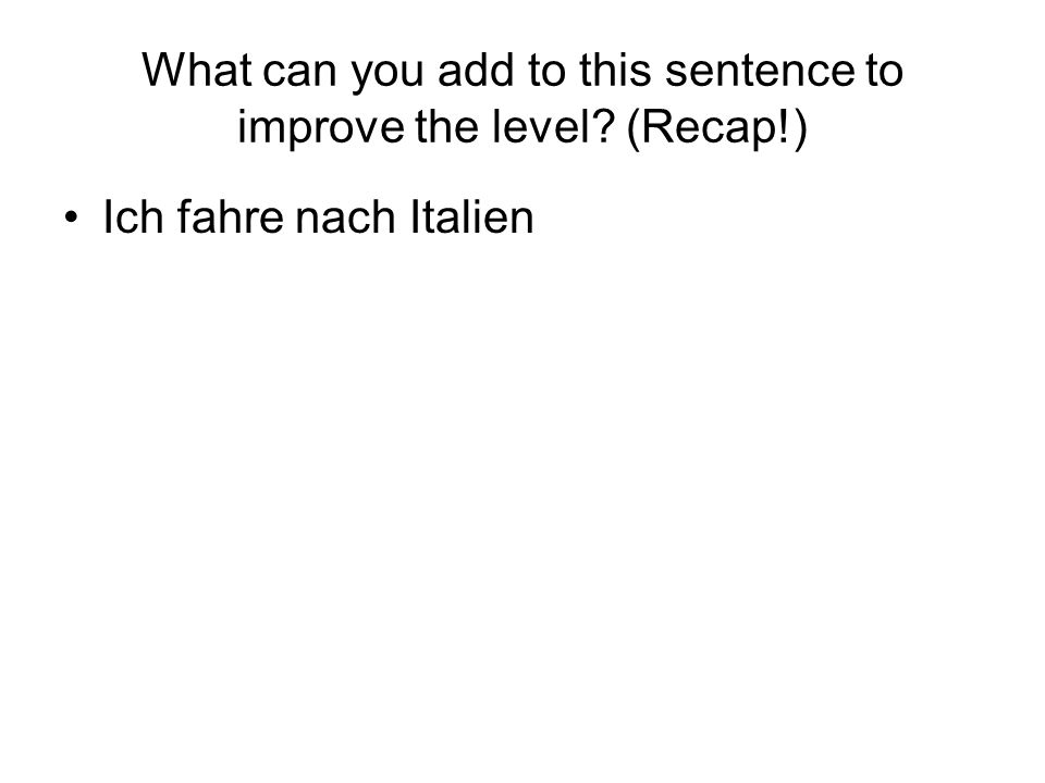 What can you add to this sentence to improve the level? (Recap!) Ich fahre nach Italien