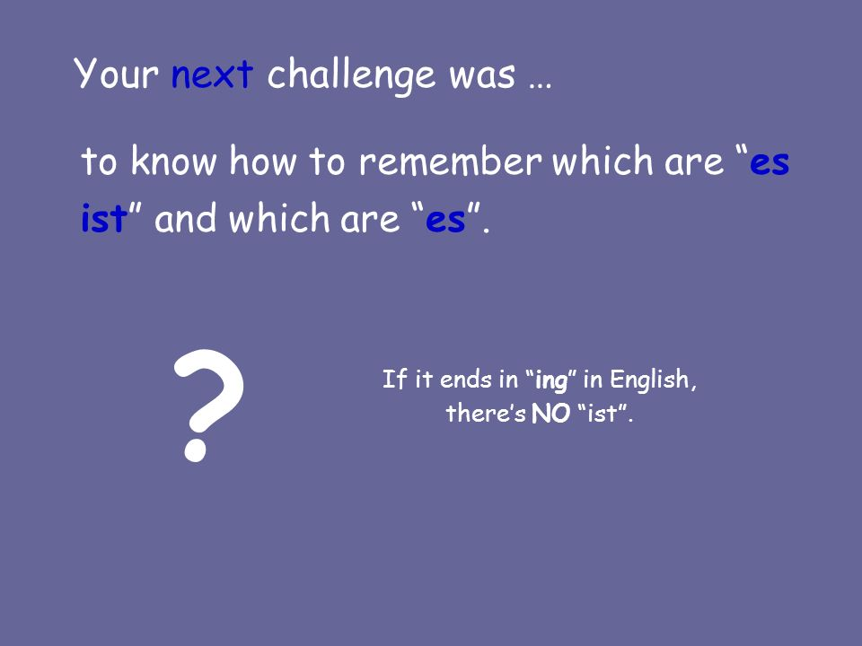 Your next challenge was … to know how to remember which are es ist and which are es.