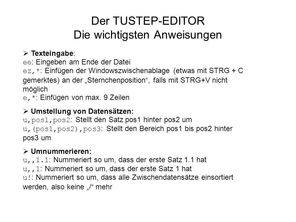 Der TUSTEP-EDITOR Die wichtigsten Anweisungen Texteingabe: ee : Eingeben am Ende der Datei ez,* : Einfügen der Windowszwischenablage (etwas mit STRG +