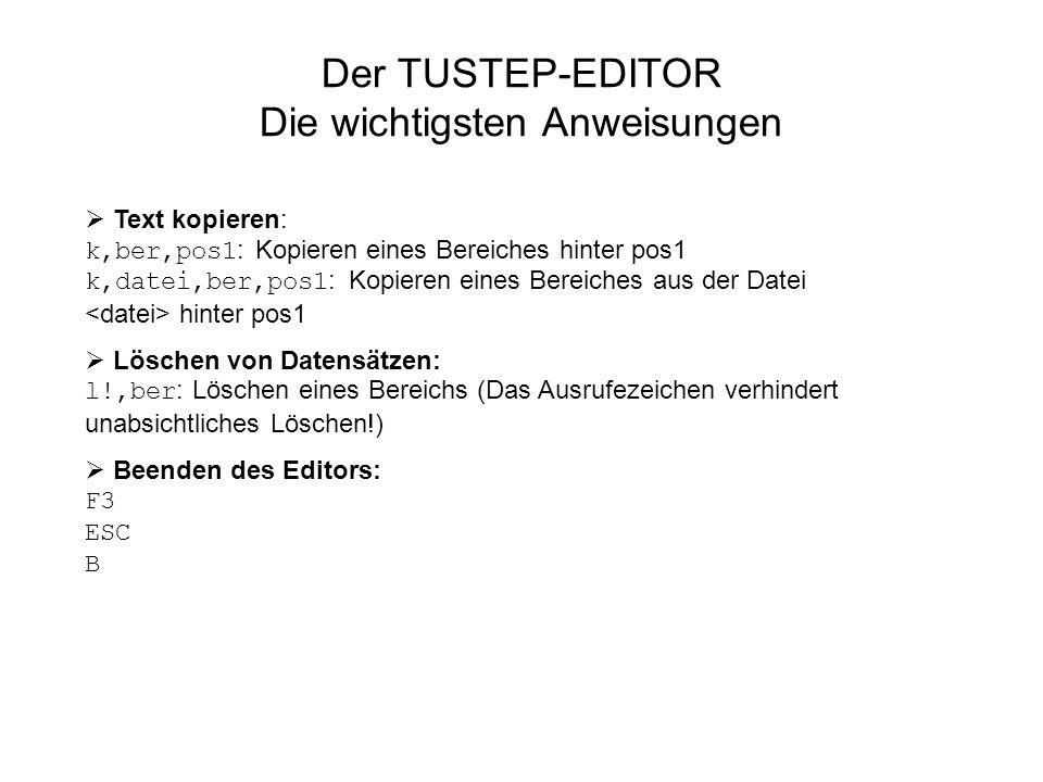 Der TUSTEP-EDITOR Die wichtigsten Anweisungen Text kopieren: k,ber,pos1 : Kopieren eines Bereiches hinter pos1 k,datei,ber,pos1 : Kopieren eines Berei