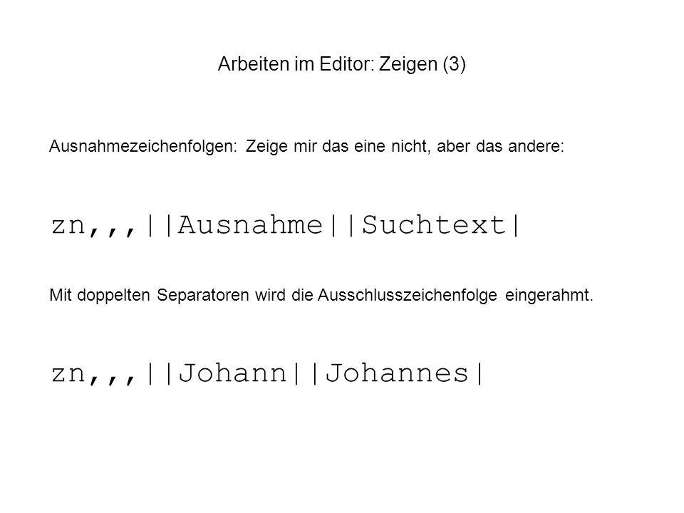Arbeiten im Editor: Zeigen (3) Ausnahmezeichenfolgen: Zeige mir das eine nicht, aber das andere: zn,,,||Ausnahme||Suchtext| Mit doppelten Separatoren