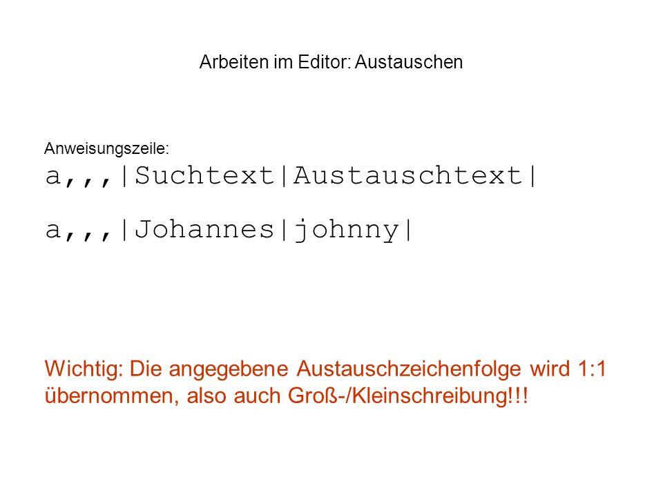 Arbeiten im Editor: Austauschen Anweisungszeile: a,,,|Suchtext|Austauschtext| a,,,|Johannes|johnny| Wichtig: Die angegebene Austauschzeichenfolge wird