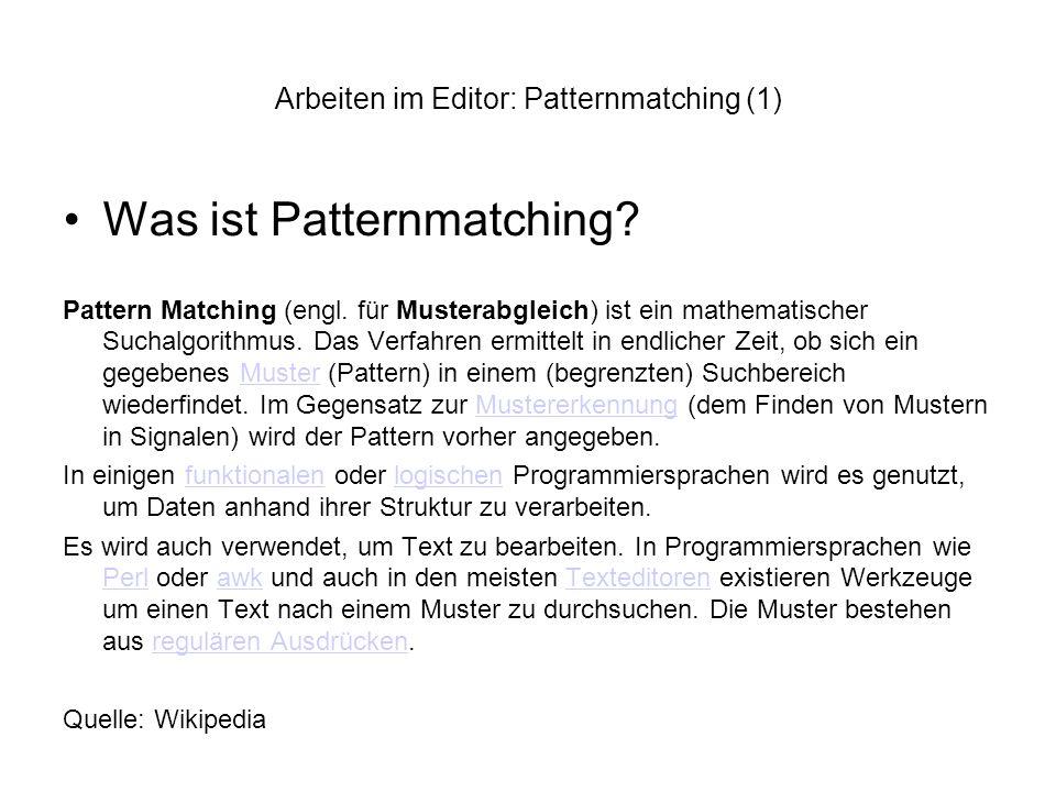Arbeiten im Editor: Patternmatching (1) Was ist Patternmatching? Pattern Matching (engl. für Musterabgleich) ist ein mathematischer Suchalgorithmus. D