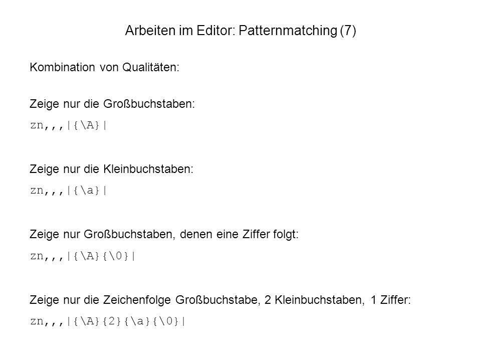 Arbeiten im Editor: Patternmatching (7) Kombination von Qualitäten: Zeige nur die Großbuchstaben: zn,,,|{\A}| Zeige nur die Kleinbuchstaben: zn,,,|{\a
