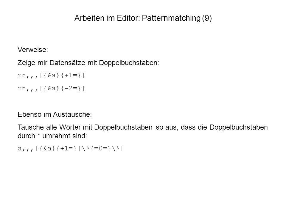 Arbeiten im Editor: Patternmatching (9) Verweise: Zeige mir Datensätze mit Doppelbuchstaben: zn,,,|{&a}{+1=}| zn,,,|{&a}{-2=}| Ebenso im Austausche: T