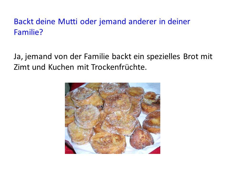 Backt deine Mutti oder jemand anderer in deiner Familie? Ja, jemand von der Familie backt ein spezielles Brot mit Zimt und Kuchen mit Trockenfrüchte.
