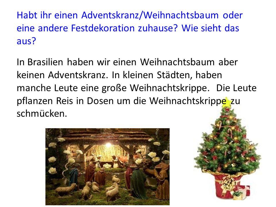 Habt ihr einen Adventskranz/Weihnachtsbaum oder eine andere Festdekoration zuhause? Wie sieht das aus? In Brasilien haben wir einen Weihnachtsbaum abe