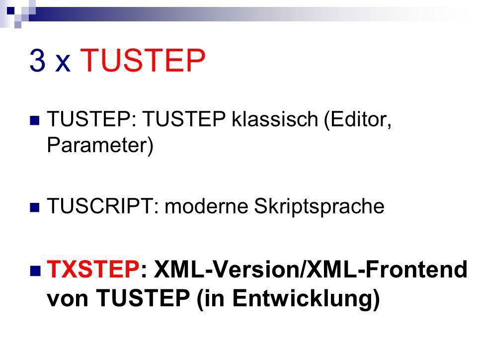 3 x TUSTEP TUSTEP: TUSTEP klassisch (Editor, Parameter) TUSCRIPT: moderne Skriptsprache TXSTEP: XML-Version/XML-Frontend von TUSTEP (in Entwicklung)