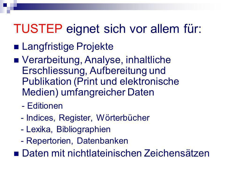 TUSTEP eignet sich vor allem für: Langfristige Projekte Verarbeitung, Analyse, inhaltliche Erschliessung, Aufbereitung und Publikation (Print und elek