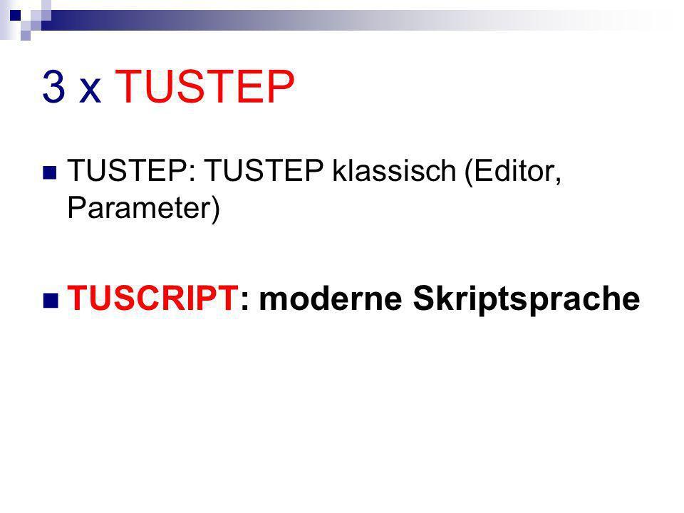 3 x TUSTEP TUSTEP: TUSTEP klassisch (Editor, Parameter) TUSCRIPT: moderne Skriptsprache