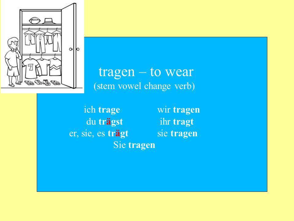 tragen – to wear (stem vowel change verb) ich tragewir tragen du trägst ihr tragt er, sie, es trägtsie tragen Sie tragen