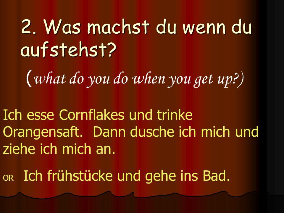 2. Was machst du wenn du aufstehst? ( what do you do when you get up?) Ich esse Cornflakes und trinke Orangensaft. Dann dusche ich mich und ziehe ich