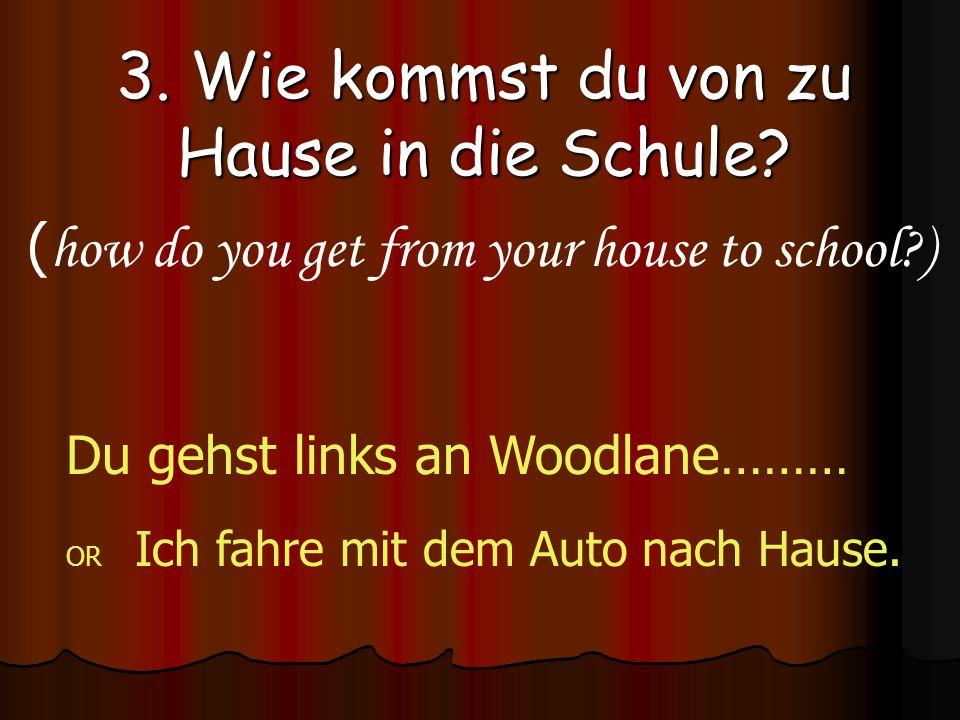 3. Wie kommst du von zu Hause in die Schule? ( how do you get from your house to school?) Du gehst links an Woodlane……… OR Ich fahre mit dem Auto nach