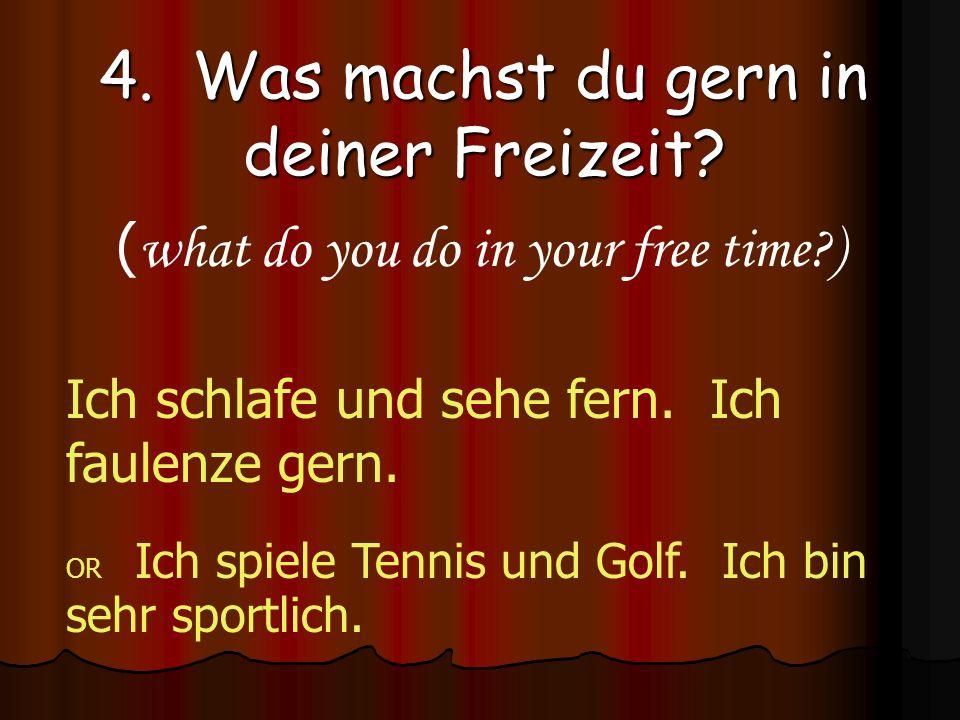 4. Was machst du gern in deiner Freizeit? ( what do you do in your free time?) Ich schlafe und sehe fern. Ich faulenze gern. OR Ich spiele Tennis und