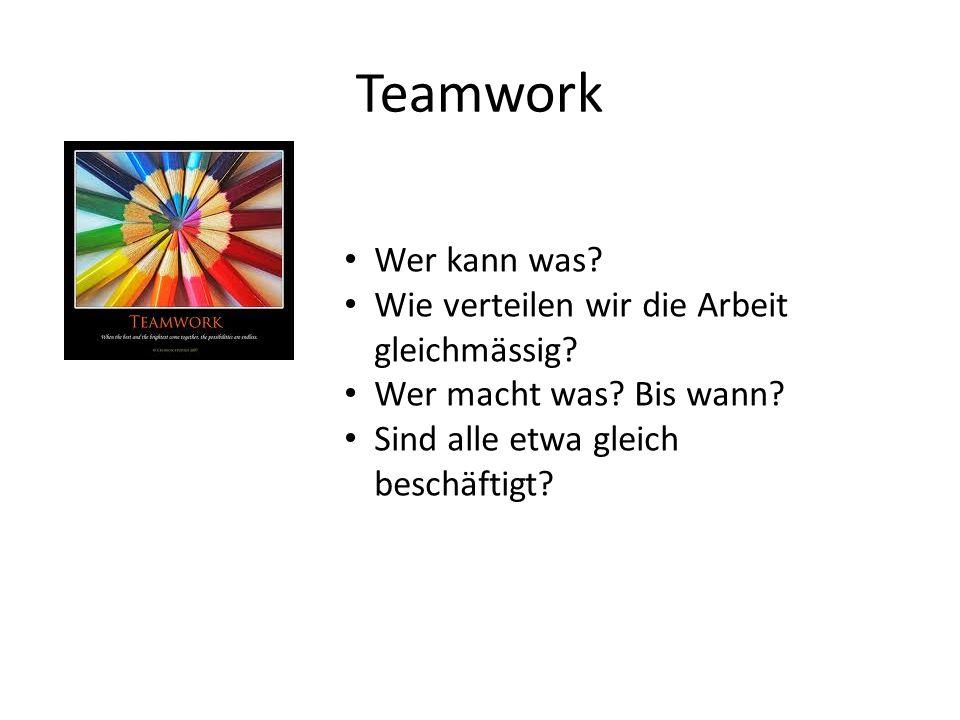 Teamwork Wer kann was? Wie verteilen wir die Arbeit gleichmässig? Wer macht was? Bis wann? Sind alle etwa gleich beschäftigt?