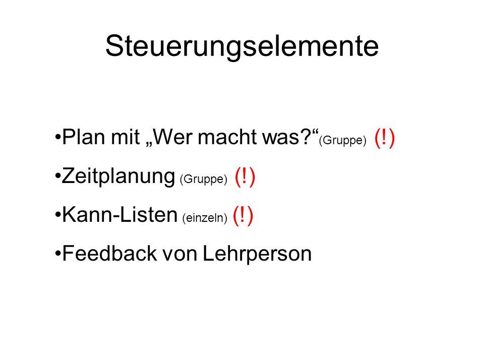 Steuerungselemente Plan mit Wer macht was? (Gruppe) (!) Zeitplanung (Gruppe) (!) Kann-Listen (einzeln) (!) Feedback von Lehrperson