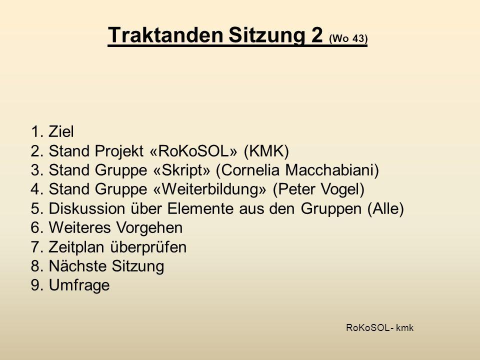 Traktanden Sitzung 3 (Wo 48) 1.Ziel 2.Stand Projekt «RoKoSOL» (KMK) 3.Stand Gruppe «Skript» (Monique Karrer) 4.Grobkonzept «Weiterbildung» (KMK) 5.Pendenzenliste 6.Weiteres Vorgehen 7.Zeitplan überprüfen 8.Nächste Sitzung 9.Umfrage RoKoSOL - kmk