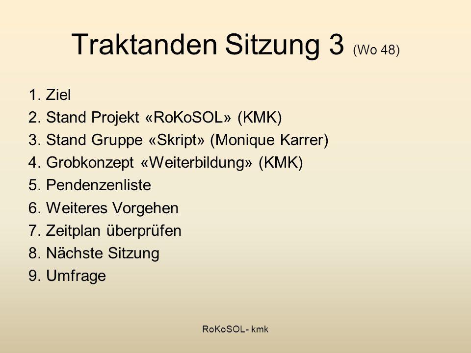 Traktanden Sitzung 3 (Wo 48) 1.Ziel 2.Stand Projekt «RoKoSOL» (KMK) 3.Stand Gruppe «Skript» (Monique Karrer) 4.Grobkonzept «Weiterbildung» (KMK) 5.Pen